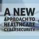 A New Approach to Healthcare Cybersecurity